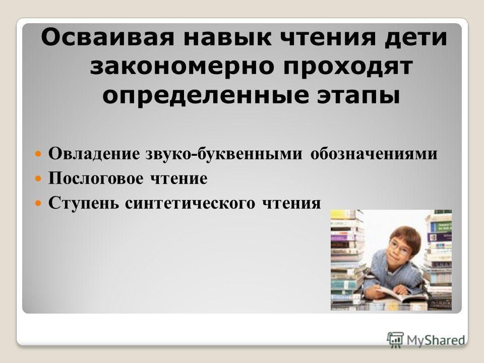 Осваивая навык чтения дети закономерно проходят определенные этапы Овладение звуко-буквенными обозначениями Послоговое чтение Ступень синтетического чтения