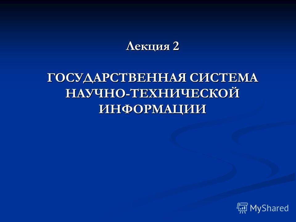 Лекция 2 ГОСУДАРСТВЕННАЯ СИСТЕМА НАУЧНО-ТЕХНИЧЕСКОЙ ИНФОРМАЦИИ