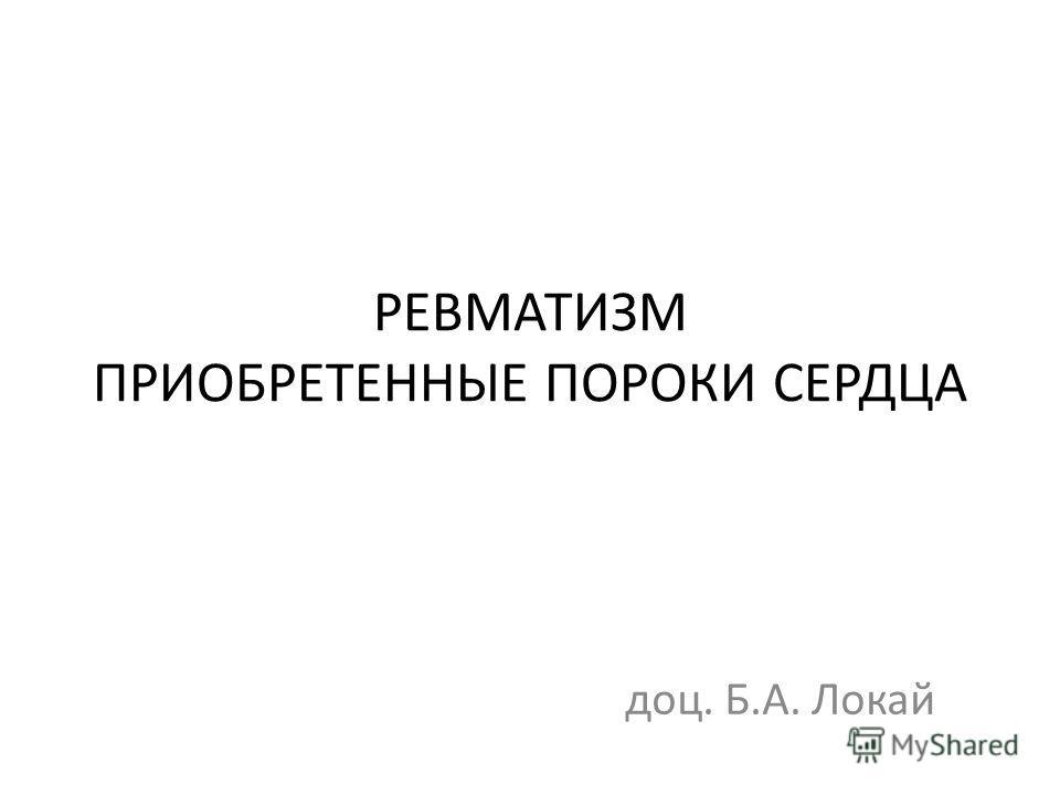 РЕВМАТИЗМ ПРИОБРЕТЕННЫЕ ПОРОКИ СЕРДЦА доц. Б.А. Локай