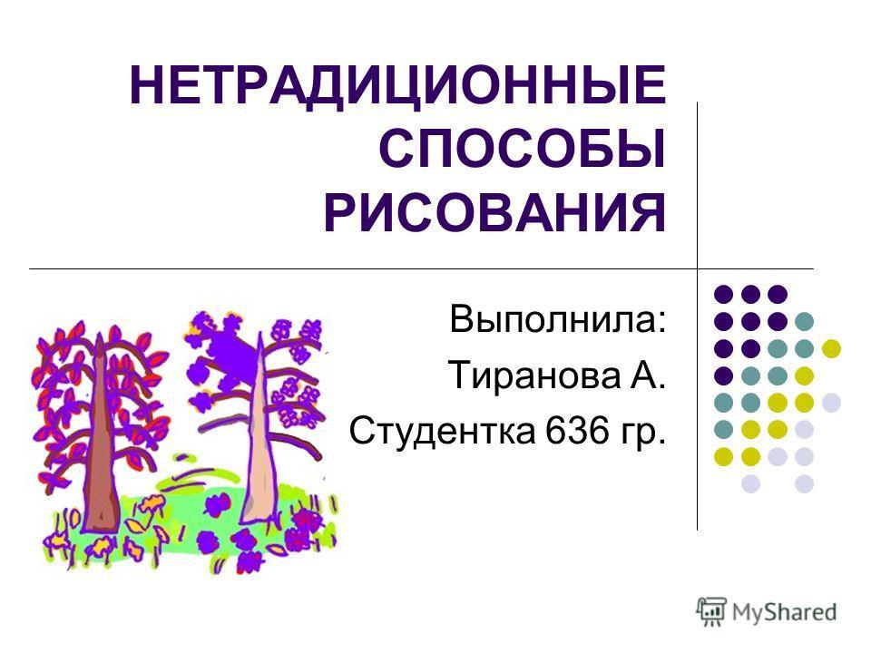 НЕТРАДИЦИОННЫЕ СПОСОБЫ РИСОВАНИЯ Выполнила: Тиранова А. Студентка 636 гр.