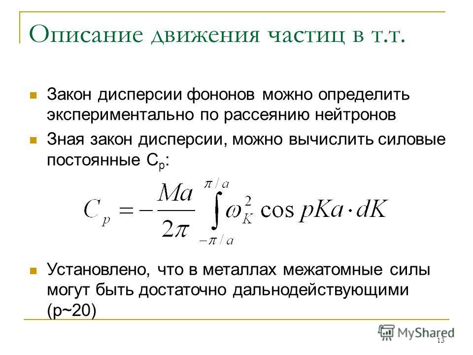 13 Описание движения частиц в т.т. Закон дисперсии фононов можно определить экспериментально по рассеянию нейтронов Зная закон дисперсии, можно вычислить силовые постоянные C p : Установлено, что в металлах межатомные силы могут быть достаточно дальн