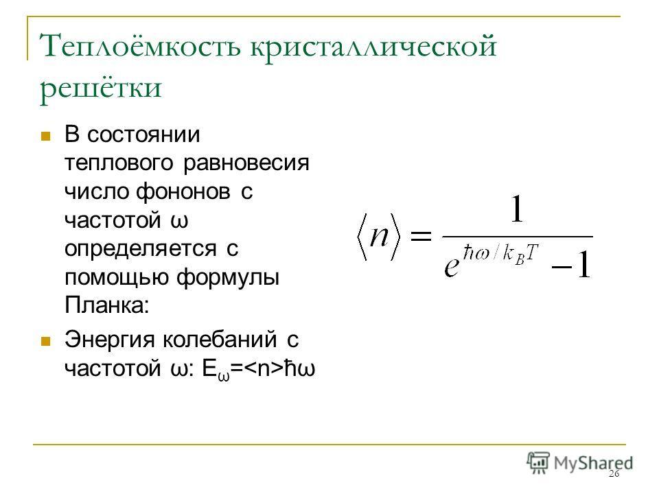 26 Теплоёмкость кристаллической решётки В состоянии теплового равновесия число фононов с частотой ω определяется с помощью формулы Планка: Энергия колебаний с частотой ω: E ω = ħω