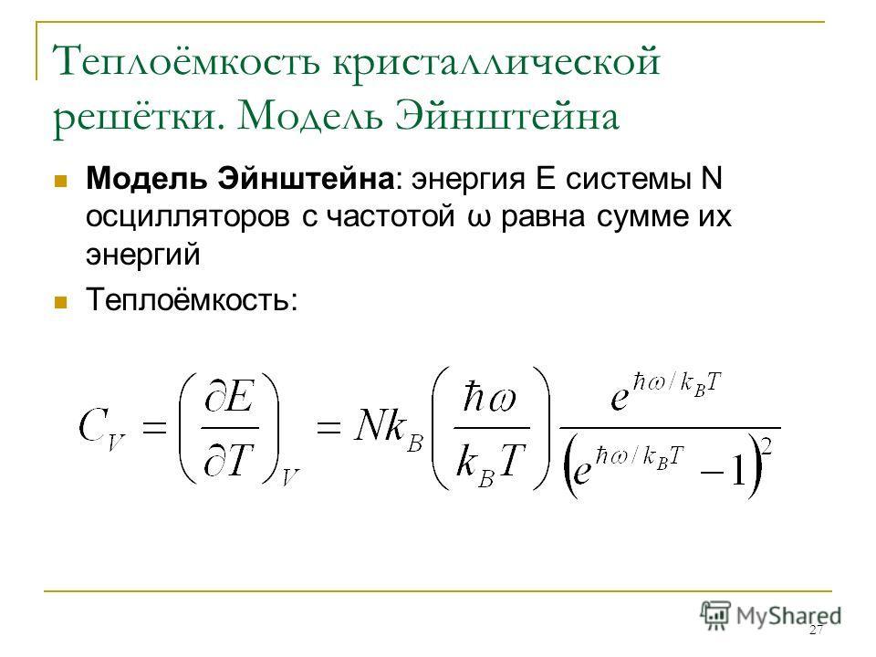 27 Теплоёмкость кристаллической решётки. Модель Эйнштейна Модель Эйнштейна: энергия Е системы N осцилляторов с частотой ω равна сумме их энергий Теплоёмкость: