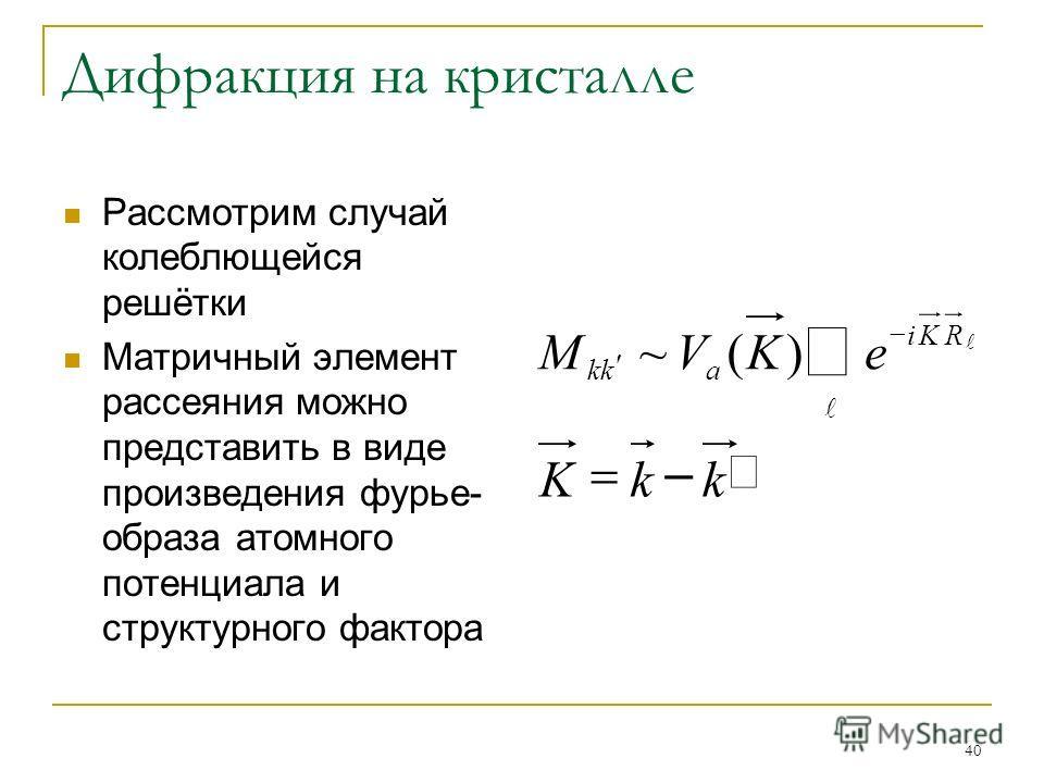 40 Дифракция на кристалле Рассмотрим случай колеблющейся решётки Матричный элемент рассеяния можно представить в виде произведения фурье- образа атомного потенциала и структурного фактора kkK eKVM RKi akk – )(~
