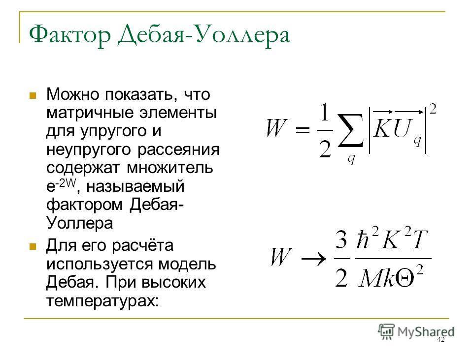 42 Фактор Дебая-Уоллера Можно показать, что матричные элементы для упругого и неупругого рассеяния содержат множитель e -2W, называемый фактором Дебая- Уоллера Для его расчёта используется модель Дебая. При высоких температурах: