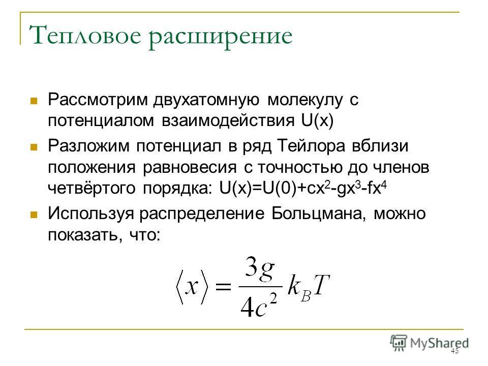 45 Тепловое расширение Рассмотрим двухатомную молекулу с потенциалом взаимодействия U(x) Разложим потенциал в ряд Тейлора вблизи положения равновесия с точностью до членов четвёртого порядка: U(x)=U(0)+cx 2 -gx 3 -fx 4 Используя распределение Больцма