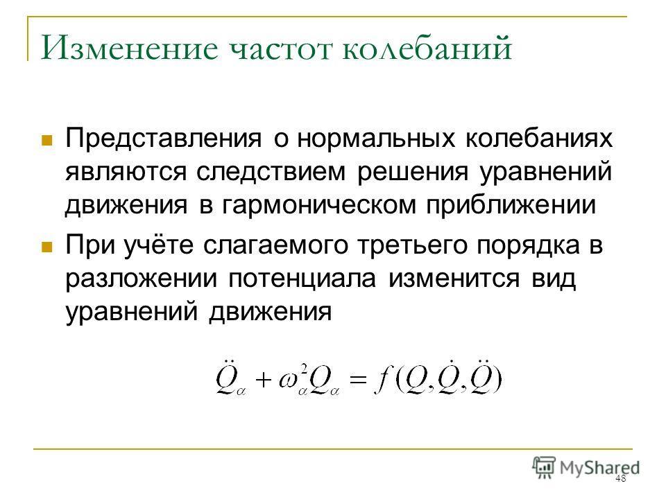 48 Изменение частот колебаний Представления о нормальных колебаниях являются следствием решения уравнений движения в гармоническом приближении При учёте слагаемого третьего порядка в разложении потенциала изменится вид уравнений движения