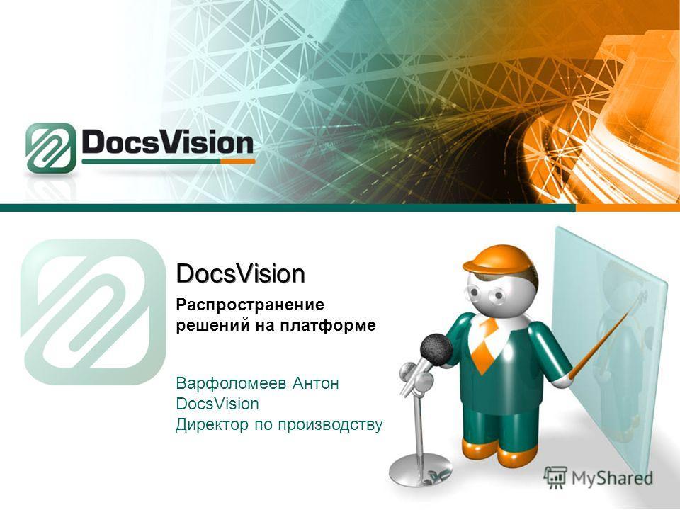 DocsVision Распространение решений на платформе Варфоломеев Антон DocsVision Директор по производству