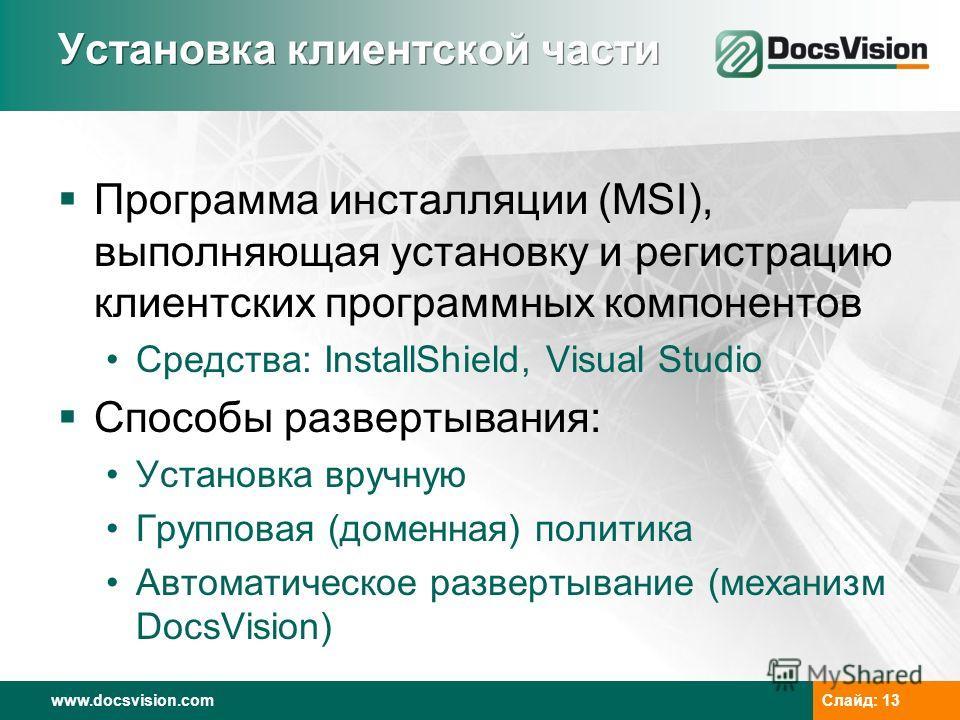 www.docsvision.comСлайд: 13 Установка клиентской части Программа инсталляции (MSI), выполняющая установку и регистрацию клиентских программных компонентов Средства: InstallShield, Visual Studio Способы развертывания: Установка вручную Групповая (доме