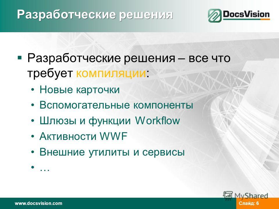 www.docsvision.comСлайд: 6 Разработческие решения Разработческие решения – все что требует компиляции: Новые карточки Вспомогательные компоненты Шлюзы и функции Workflow Активности WWF Внешние утилиты и сервисы …