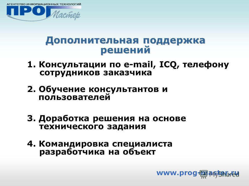 Дополнительная поддержка решений www.prog-master.ru 3. Доработка решения на основе технического задания 1. Консультации по e-mail, ICQ, телефону сотрудников заказчика 2. Обучение консультантов и пользователей 4. Командировка специалиста разработчика