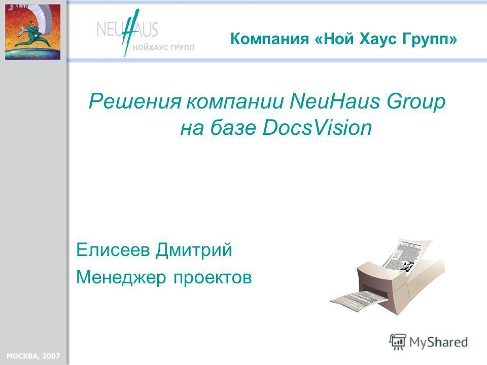 Компания «Ной Хаус Групп» Решения компании NeuHaus Group на базе DocsVision Елисеев Дмитрий Менеджер проектов