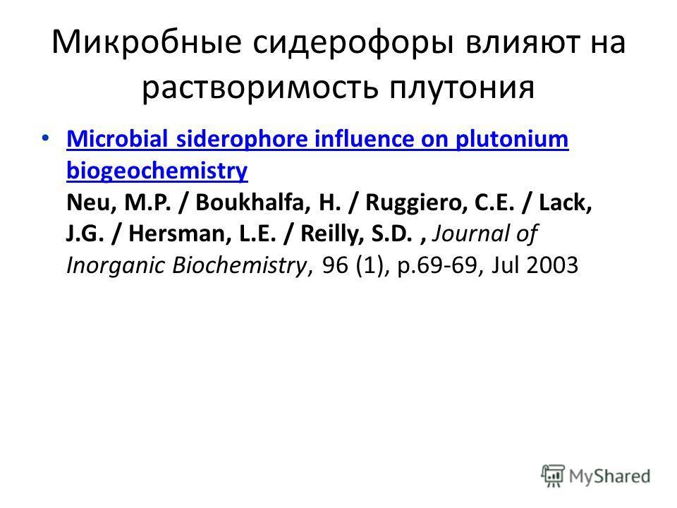 Микробные сидерофоры влияют на растворимость плутония Microbial siderophore influence on plutonium biogeochemistry Neu, M.P. / Boukhalfa, H. / Ruggiero, C.E. / Lack, J.G. / Hersman, L.E. / Reilly, S.D., Journal of Inorganic Biochemistry, 96 (1), p.69