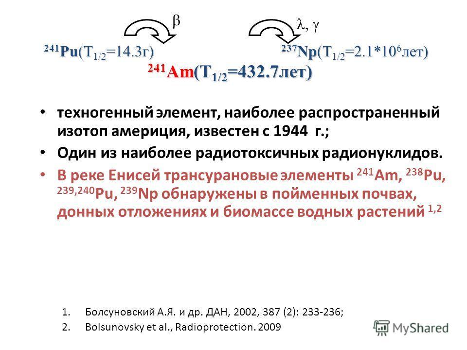 техногенный элемент, наиболее распространенный изотоп америция, известен с 1944 г.; Один из наиболее радиотоксичных радионуклидов. В реке Енисей трансурановые элементы 241 Am, 238 Pu, 239,240 Pu, 239 Np обнаружены в пойменных почвах, донных отложения