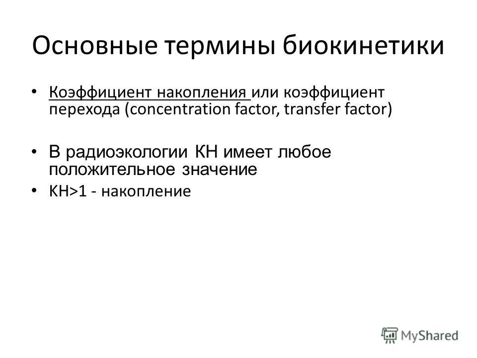 Основные термины биокинетики Коэффициент накопления или коэффициент перехода (concentration factor, transfer factor) В радиоэкологии КН имеет любое положительное значение KH>1 - накопление