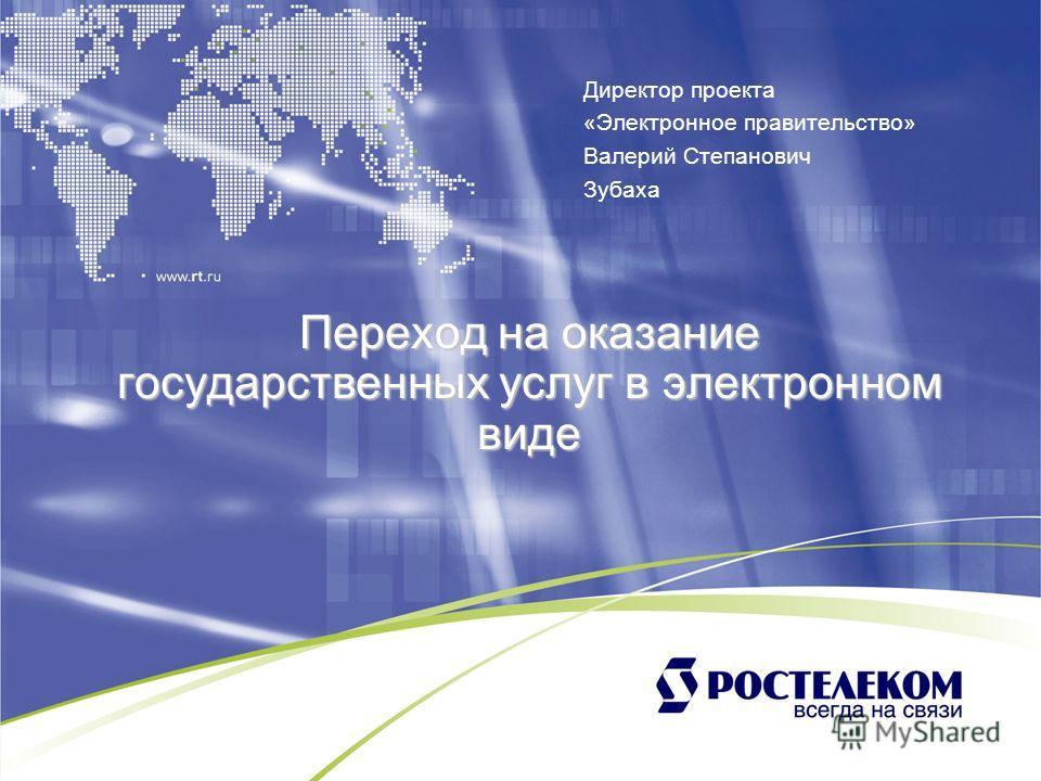 Переход на оказание государственных услуг в электронном виде Директор проекта «Электронное правительство» Валерий Степанович Зубаха