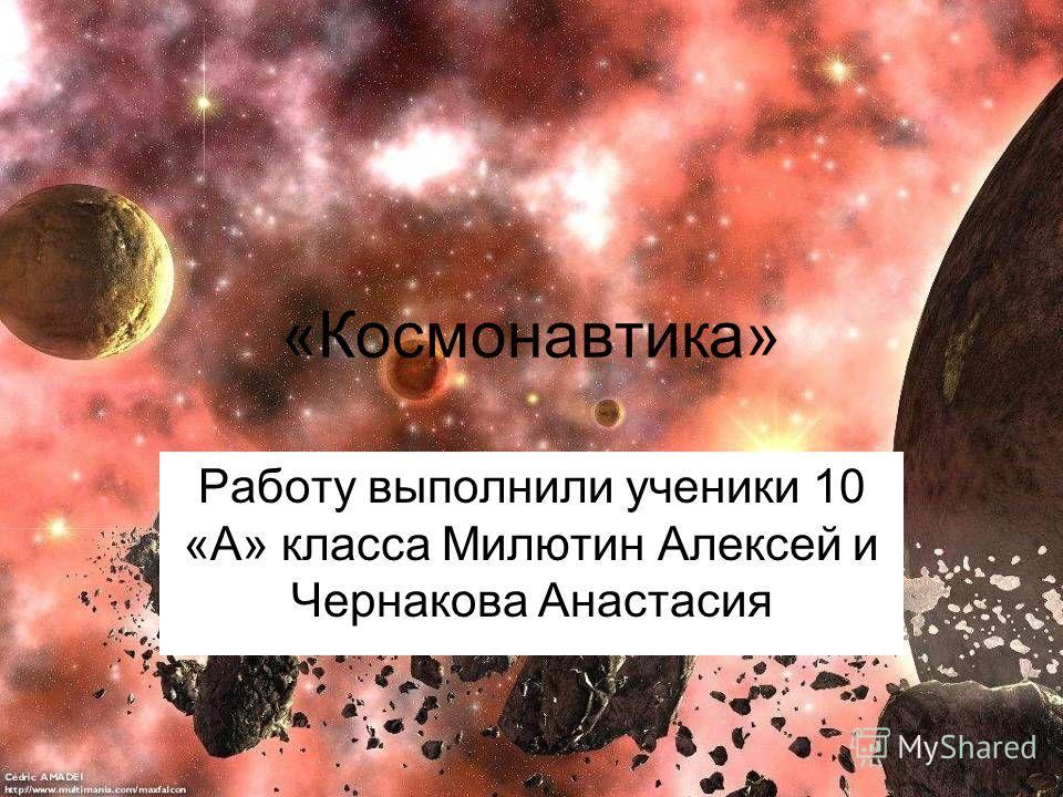 «Космонавтика» Работу выполнили ученики 10 «А» класса Милютин Алексей и Чернакова Анастасия