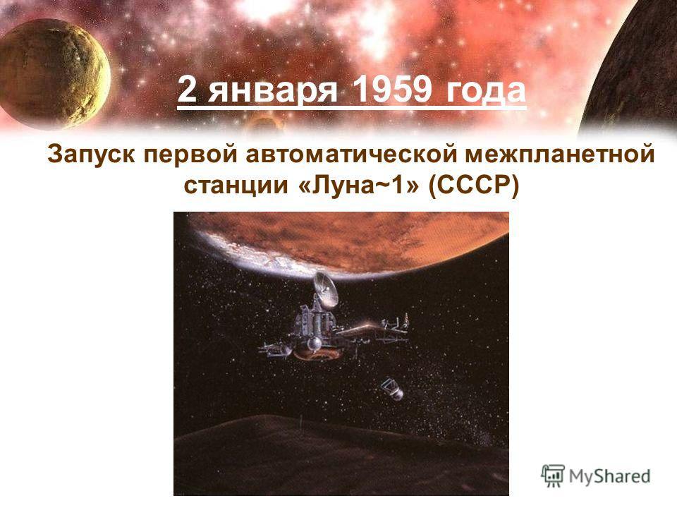 2 января 1959 года Запуск первой автоматической межпланетной станции «Луна~1» (СССР)