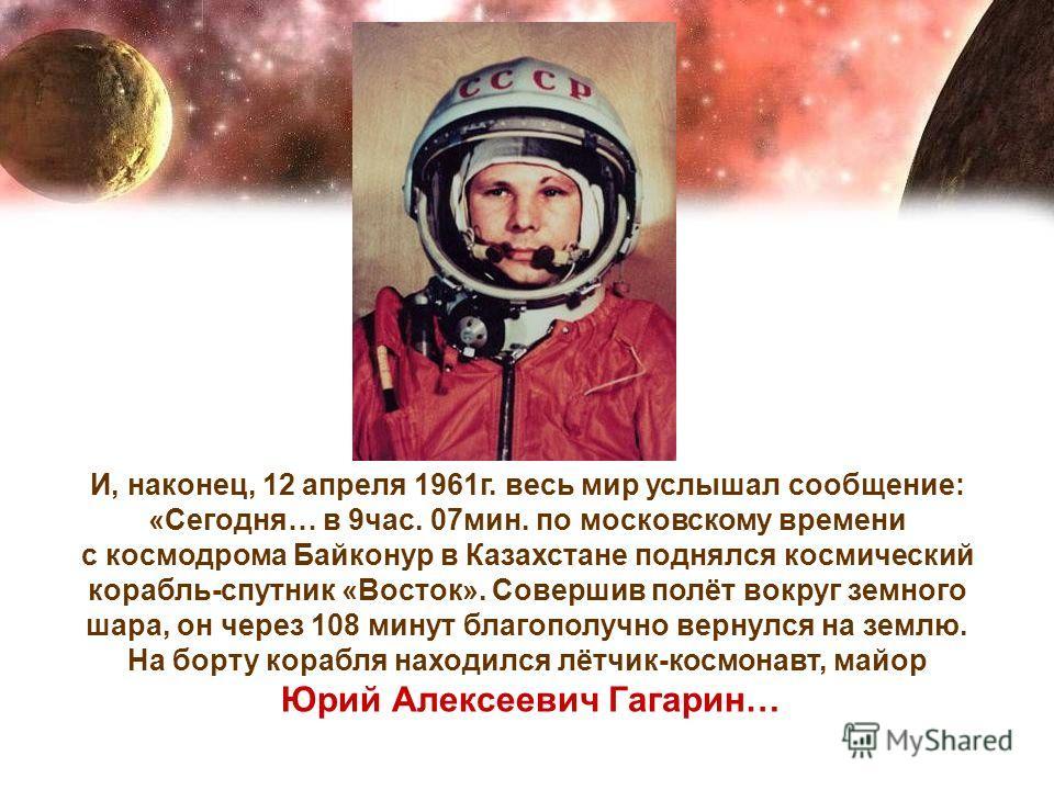 И, наконец, 12 апреля 1961г. весь мир услышал сообщение: «Сегодня… в 9час. 07мин. по московскому времени с космодрома Байконур в Казахстане поднялся космический корабль-спутник «Восток». Совершив полёт вокруг земного шара, он через 108 минут благопол