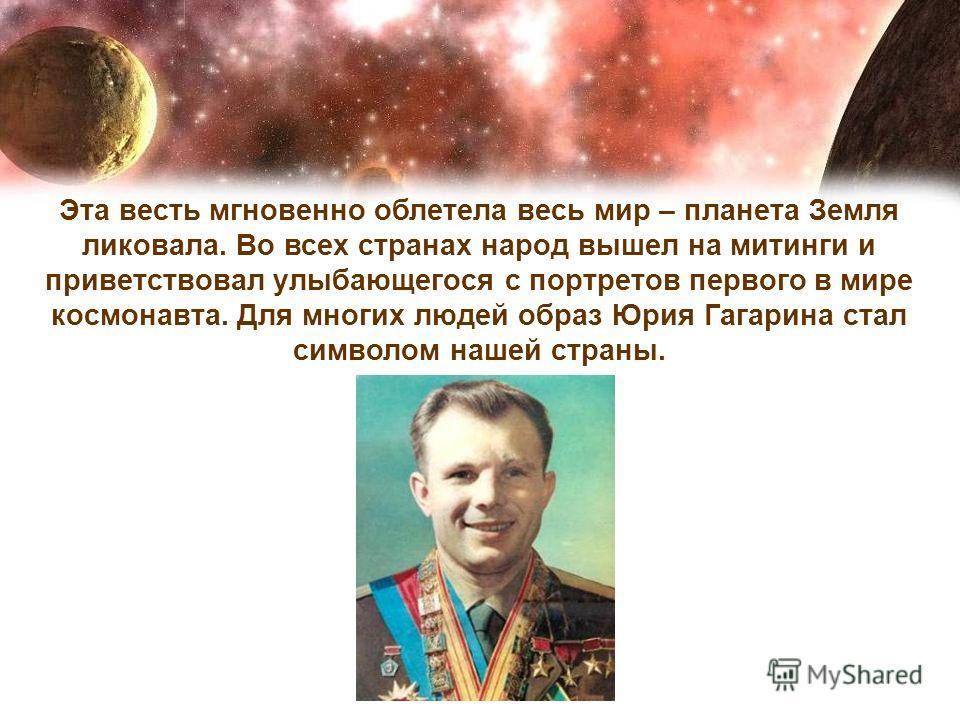 Эта весть мгновенно облетела весь мир – планета Земля ликовала. Во всех странах народ вышел на митинги и приветствовал улыбающегося с портретов первого в мире космонавта. Для многих людей образ Юрия Гагарина стал символом нашей страны.