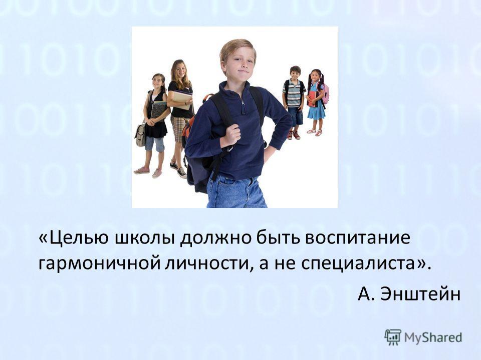 «Целью школы должно быть воспитание гармоничной личности, а не специалиста». А. Энштейн