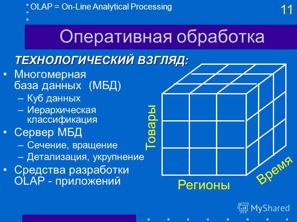 10 Оперативная обработка OLAP = On-Line Analytical ProcessingЛОГИЧЕСКИЙ ВЗГЛЯД: OLAP против OLTP: –OLTP - набор запросов (SQL), генерируемых профессионалами –OLAP - набор (простых) средств доступа для пользователя Быстрое получение данных Средства пр