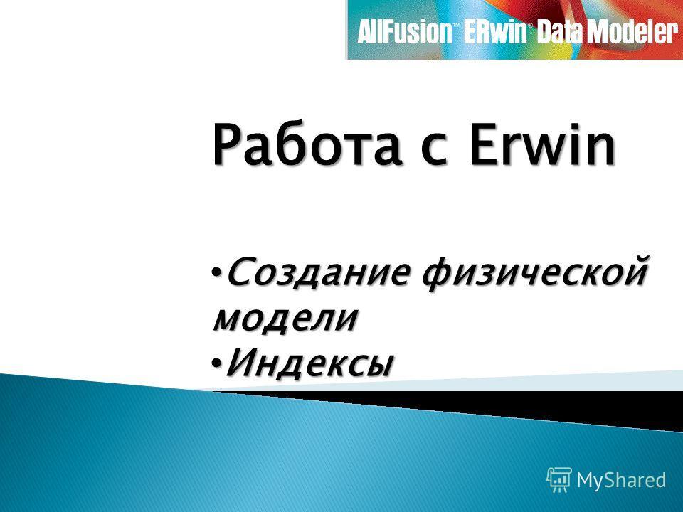 Работа с Erwin Создание физической модели Создание физической модели Индексы Индексы