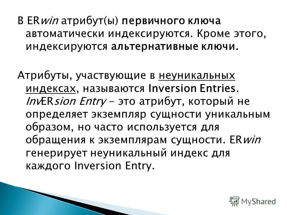В ERwin атрибут(ы) первичного ключа автоматически индексируются. Кроме этого, индексируются альтернативные ключи. Атрибуты, участвующие в неуникальных индексах, называются Inversion Entries. InvERsion Entry - это атрибут, который не определяет экземп