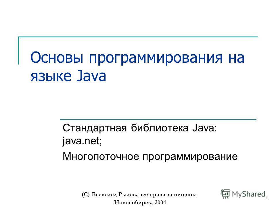 Новосибирск, 2004 (С) Всеволод Рылов, все права защищены 1 Основы программирования на языке Java Стандартная библиотека Java: java.net; Многопоточное программирование