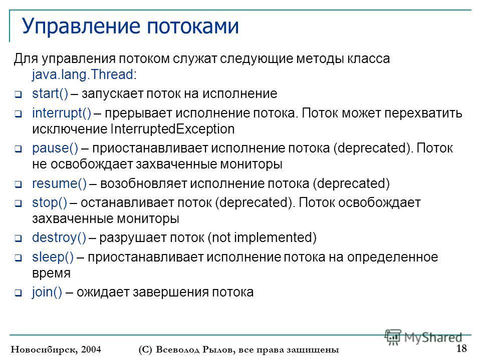 Новосибирск, 2004 (С) Всеволод Рылов, все права защищены 18 Управление потоками Для управления потоком служат следующие методы класса java.lang.Thread: start() – запускает поток на исполнение interrupt() – прерывает исполнение потока. Поток может пер