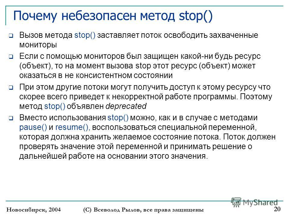 Новосибирск, 2004 (С) Всеволод Рылов, все права защищены 20 Почему небезопасен метод stop() Вызов метода stop() заставляет поток освободить захваченные мониторы Если с помощью мониторов был защищен какой-ни будь ресурс (объект), то на момент вызова s