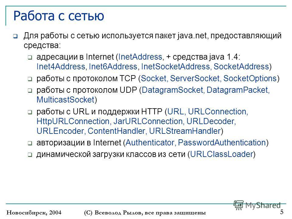 Новосибирск, 2004 (С) Всеволод Рылов, все права защищены 5 Работа с сетью Для работы с сетью используется пакет java.net, предоставляющий средства: адресации в Internet (InetAddress, + средства java 1.4: Inet4Address, Inet6Address, InetSocketAddress,