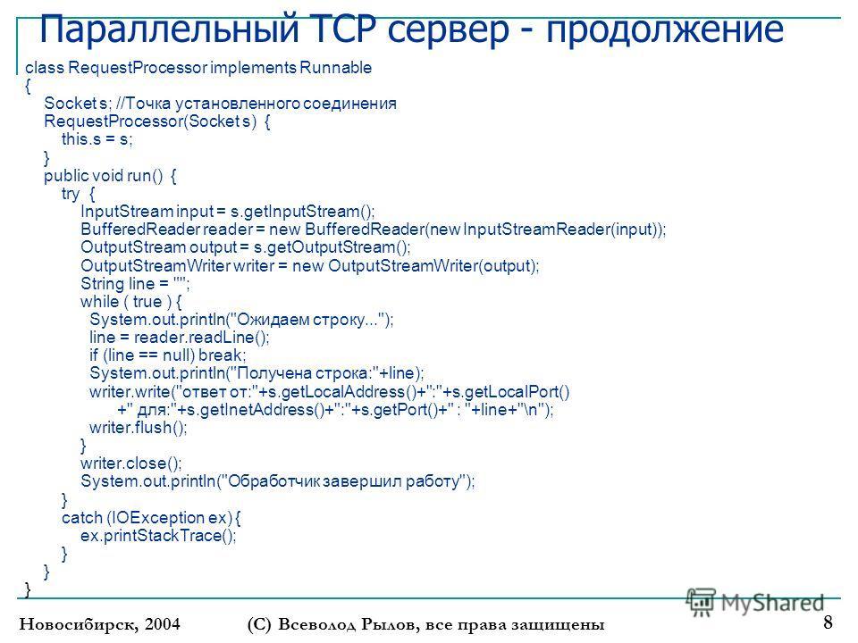 Новосибирск, 2004 (С) Всеволод Рылов, все права защищены 8 Параллельный TCP сервер - продолжение class RequestProcessor implements Runnable { Socket s; //Точка установленного соединения RequestProcessor(Socket s) { this.s = s; } public void run() { t