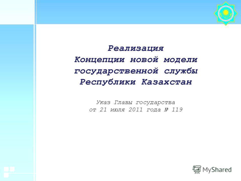 Реализация Концепции новой модели государственной службы Республики Казахстан Указ Главы государства от 21 июля 2011 года 119