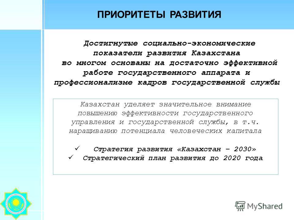 ПРИОРИТЕТЫ РАЗВИТИЯ Достигнутые социально-экономические показатели развития Казахстана во многом основаны на достаточно эффективной работе государственного аппарата и профессионализме кадров государственной службы Казахстан уделяет значительное внима