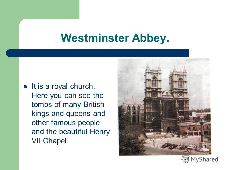 Westminster Abbey. It is a royal church. Here you can see the tombs of many British kings and queens and other famous people and the beautiful Henry VII Chapel.