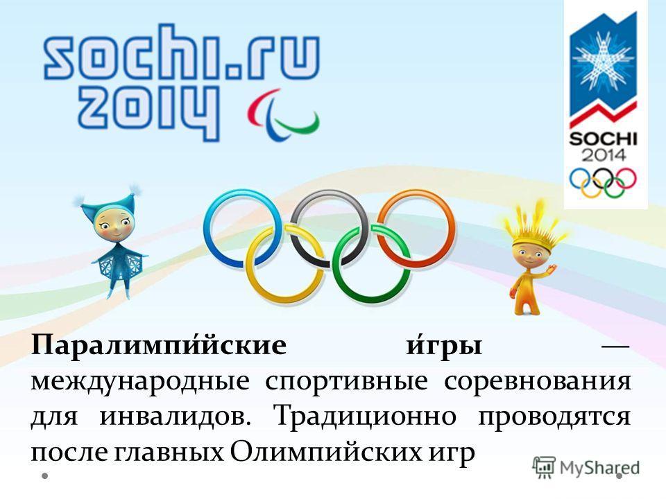 Паралимпи́йские и́гры международные спортивные соревнования для инвалидов. Традиционно проводятся после главных Олимпийских игр