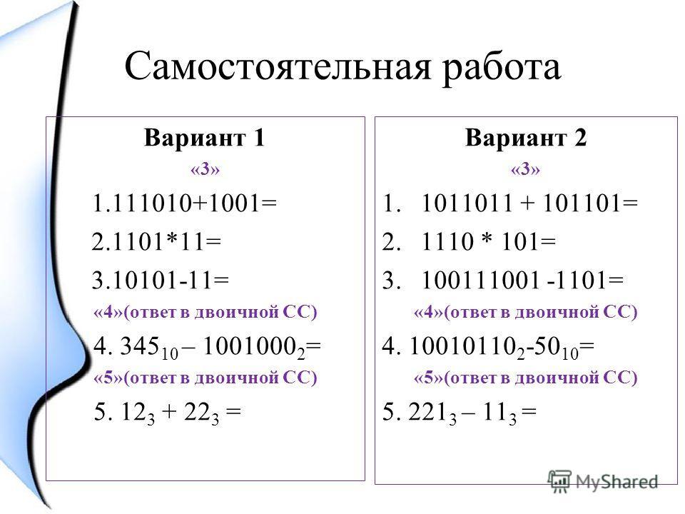 Самостоятельная работа Вариант 1 «3» 1.111010+1001= 2.1101*11= 3.10101-11= «4»(ответ в двоичной СС) 4. 345 10 – 1001000 2 = «5»(ответ в двоичной СС) 5. 12 3 + 22 3 = Вариант 2 «3» 1.1011011 + 101101= 2.1110 * 101= 3.100111001 -1101= «4»(ответ в двоич