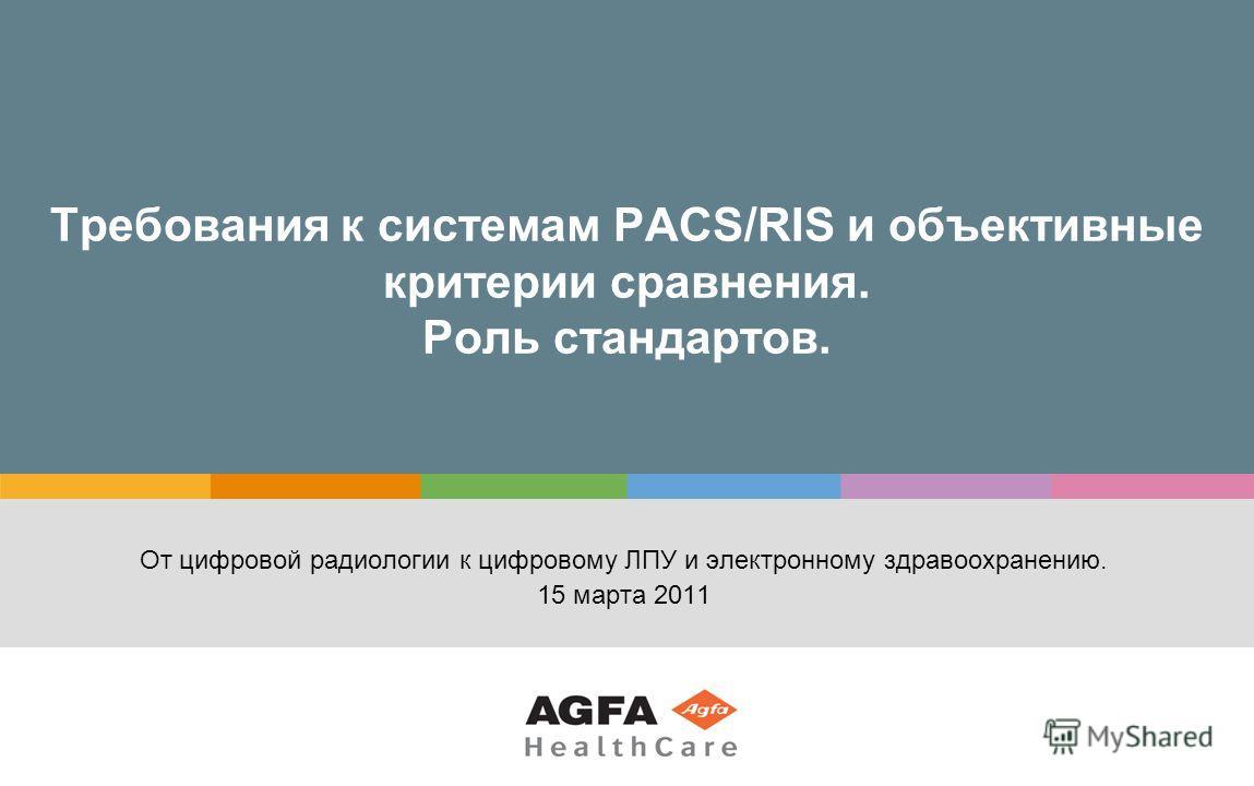 Требования к cистемам PACS/RIS и объективные критерии сравнения. Роль стандартов. От цифровой радиологии к цифровому ЛПУ и электронному здравоохранению. 15 марта 2011