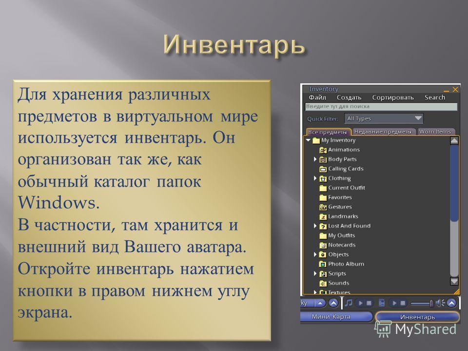Для хранения различных предметов в виртуальном мире используется инвентарь. Он организован так же, как обычный каталог папок Windows. В частности, там хранится и внешний вид Вашего аватара. Откройте инвентарь нажатием кнопки в правом нижнем углу экра