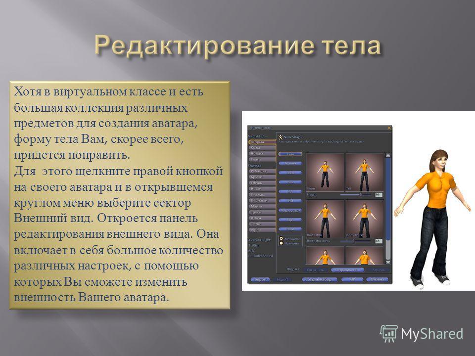 Хотя в виртуальном классе и есть большая коллекция различных предметов для создания аватара, форму тела Вам, скорее всего, придется поправить. Для этого щелкните правой кнопкой на своего аватара и в открывшемся круглом меню выберите сектор Внешний ви