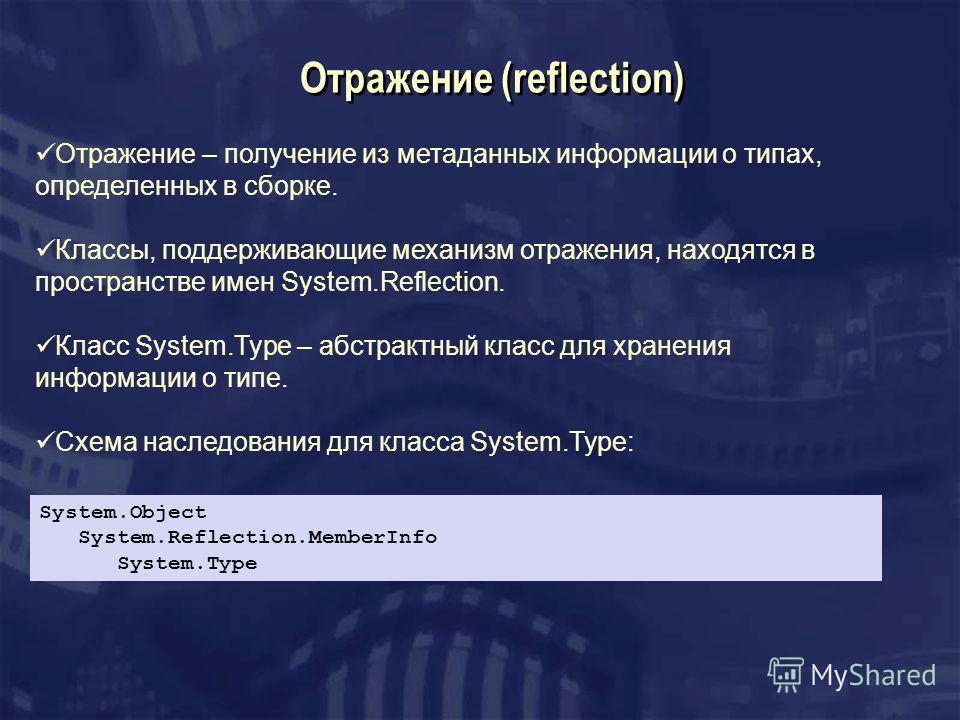 Отражение (reflection) Отражение – получение из метаданных информации о типах, определенных в сборке. Классы, поддерживающие механизм отражения, находятся в пространстве имен System.Reflection. Класс System.Type – абстрактный класс для хранения инфор