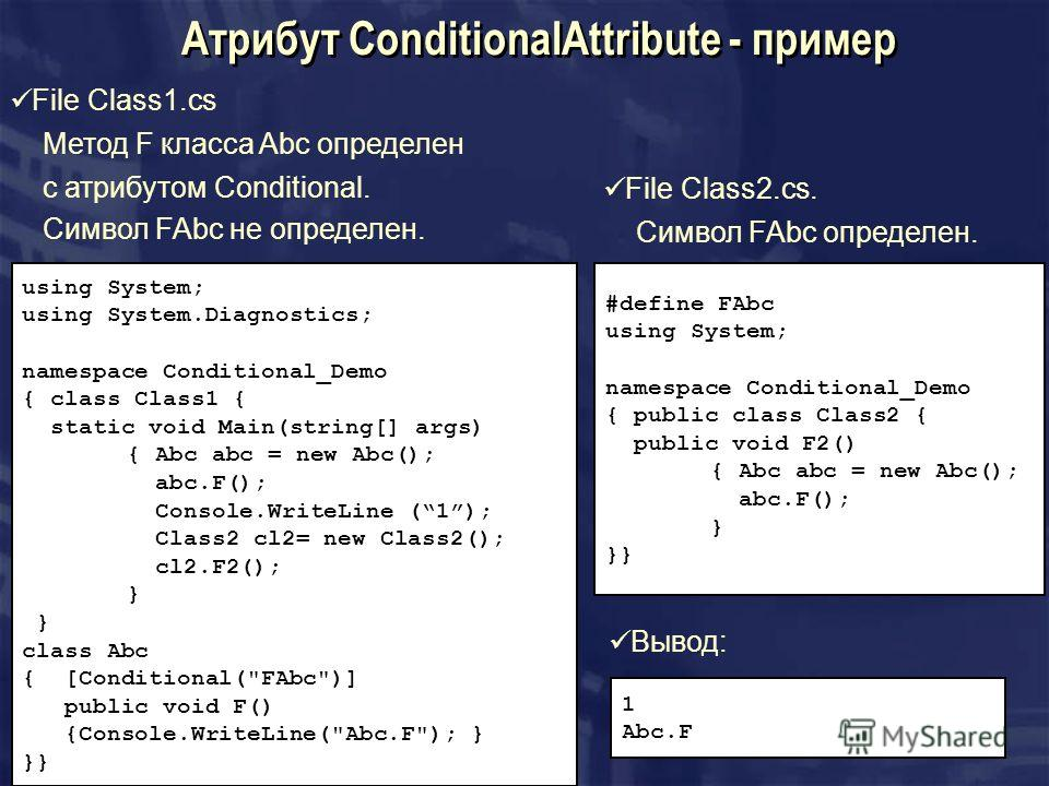 Атрибут ConditionalAttribute - пример File Class1.cs Метод F класса Abc определен с атрибутом Conditional. Символ FAbc не определен. using System; using System.Diagnostics; namespace Conditional_Demo { class Class1 { static void Main(string[] args) {