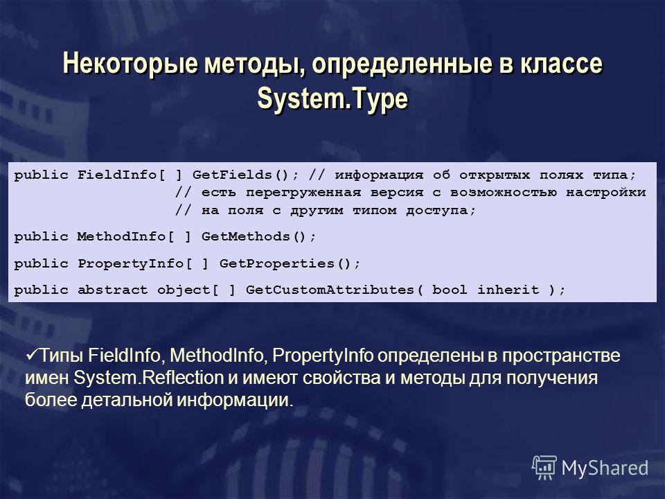 Некоторые методы, определенные в классе System.Type public FieldInfo[ ] GetFields(); // информация об открытых полях типа; // есть перегруженная версия с возможностью настройки // на поля с другим типом доступа; public MethodInfo[ ] GetMethods(); pub