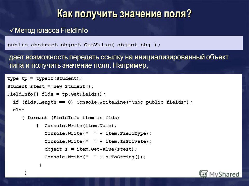 Как получить значение поля? Метод класса FieldInfo public abstract object GetValue( object obj ); дает возможность передать ссылку на инициализированный объект типа и получить значение поля. Например, Type tp = typeof(Student); Student stest = new St