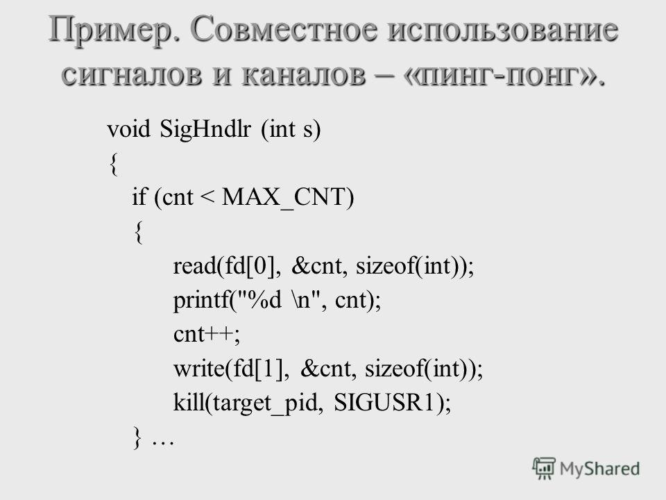 void SigHndlr (int s) { if (cnt < MAX_CNT) { read(fd[0], &cnt, sizeof(int)); printf(%d \n, cnt); cnt++; write(fd[1], &cnt, sizeof(int)); kill(target_pid, SIGUSR1); } …