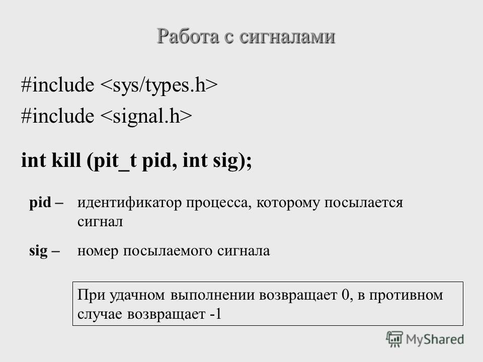 #include int kill (pit_t pid, int sig); Работа с сигналами pid –идентификатор процесса, которому посылается сигнал sig – номер посылаемого сигнала При удачном выполнении возвращает 0, в противном случае возвращает -1