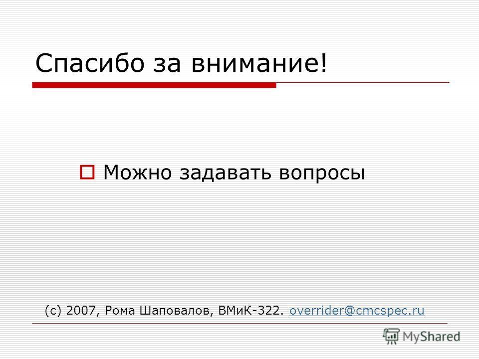 Спасибо за внимание! Можно задавать вопросы (с) 2007, Рома Шаповалов, ВМиК-322. overrider@cmcspec.ruoverrider@cmcspec.ru