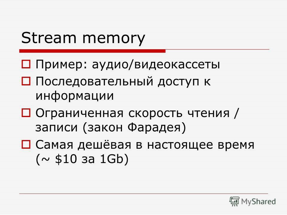 Stream memory Пример: аудио/видеокассеты Последовательный доступ к информации Ограниченная скорость чтения / записи (закон Фарадея) Самая дешёвая в настоящее время (~ $10 за 1Gb)