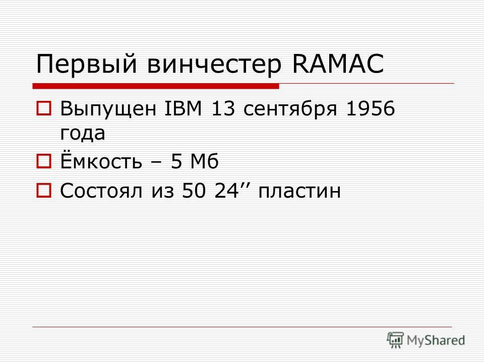 Первый винчестер RAMAC Выпущен IBM 13 сентября 1956 года Ёмкость – 5 Мб Состоял из 50 24 пластин